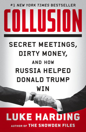 COLLUSION: SECRET MEETINGS, DIRTY MONEY & HOW RUSSIA HELPED DONALD TRUMP WIN