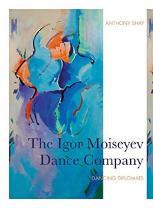 The Igor Moiseyev Dance Company: Dancing Diplomats by Anthony Shay